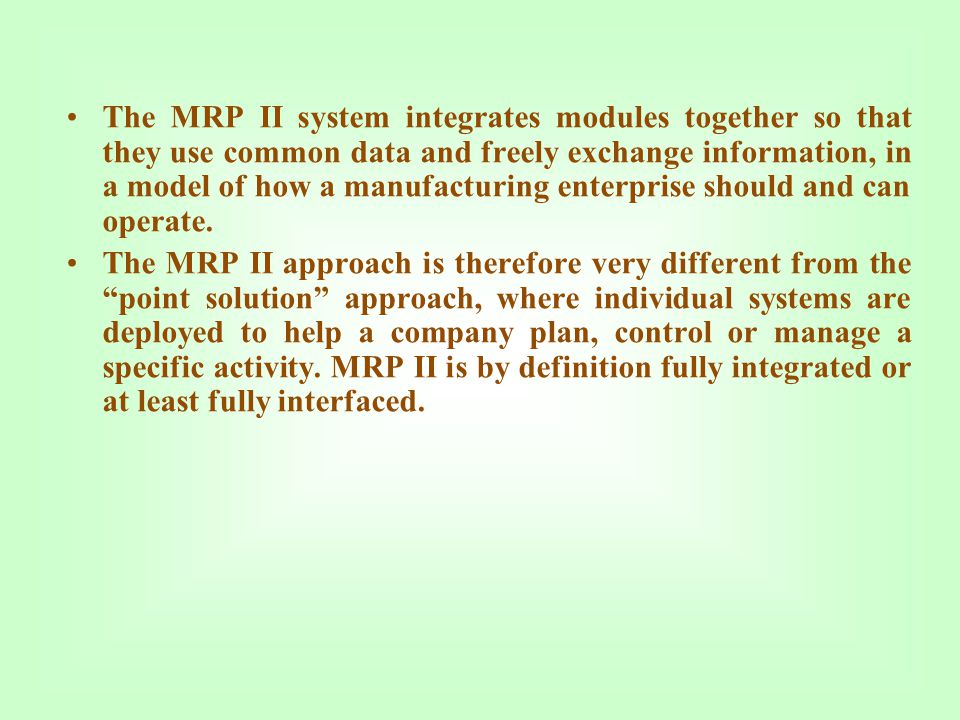 The MRP II system integrates modules together so that they use common data and freely exchange information, in a model of how a manufacturing enterprise should and can operate.