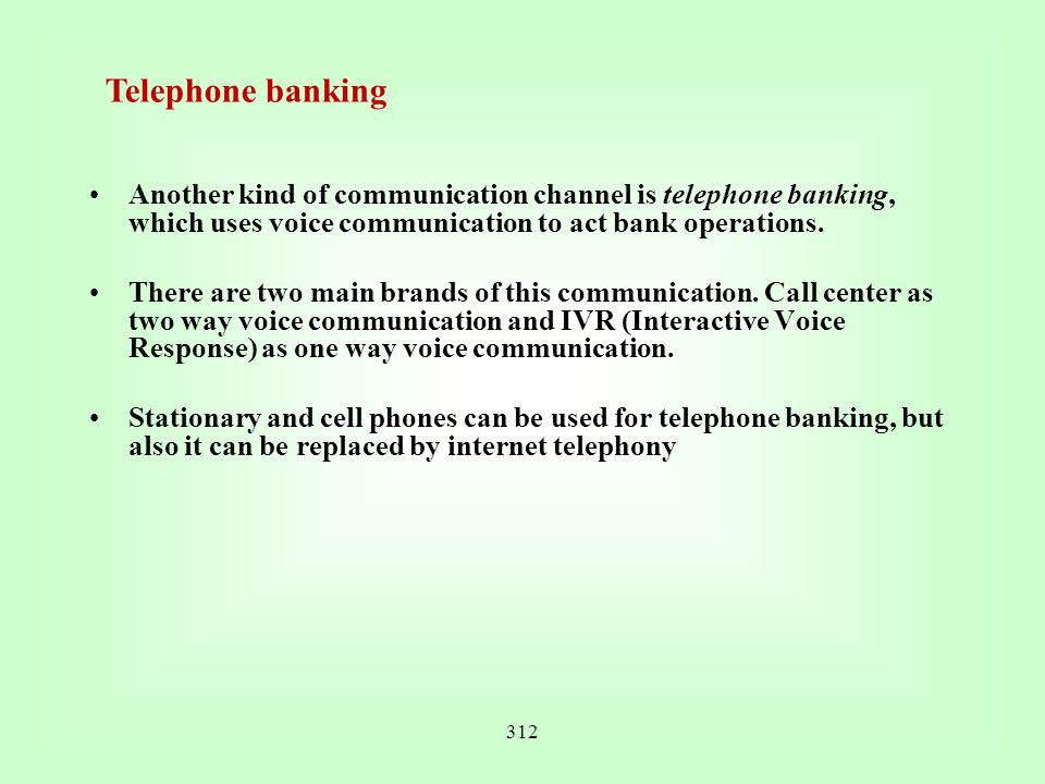 Telephone banking Another kind of communication channel is telephone banking, which uses voice communication to act bank operations.