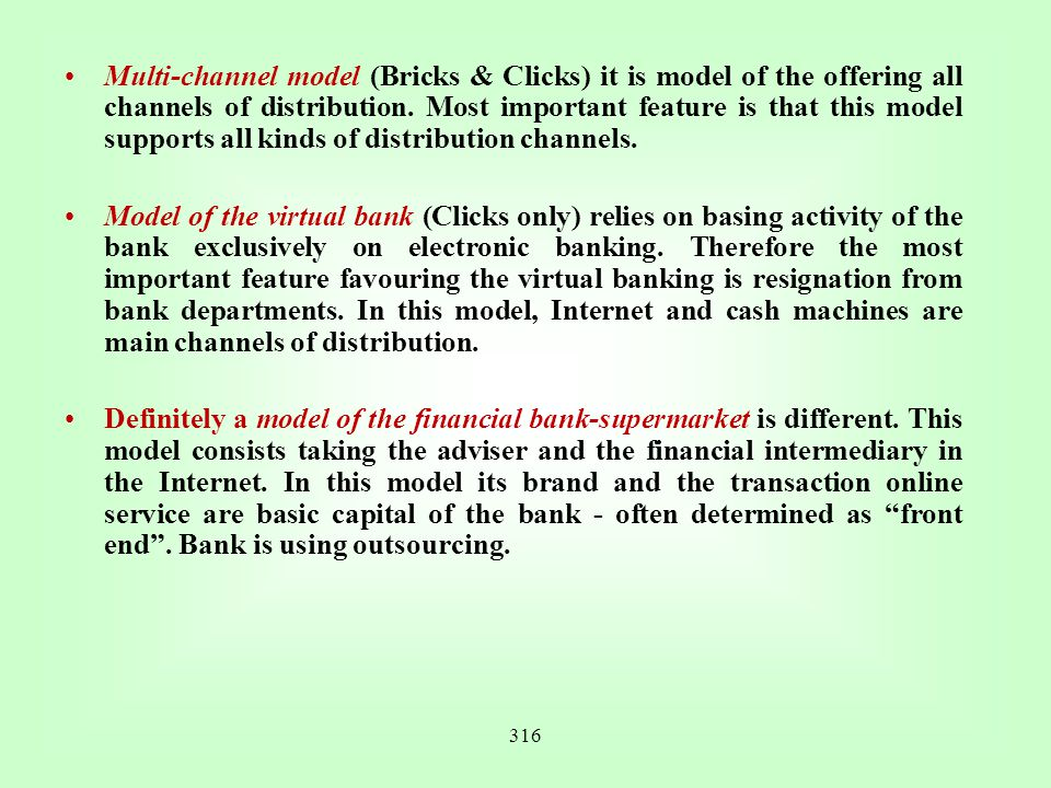 Multi-channel model (Bricks & Clicks) it is model of the offering all channels of distribution. Most important feature is that this model supports all kinds of distribution channels.