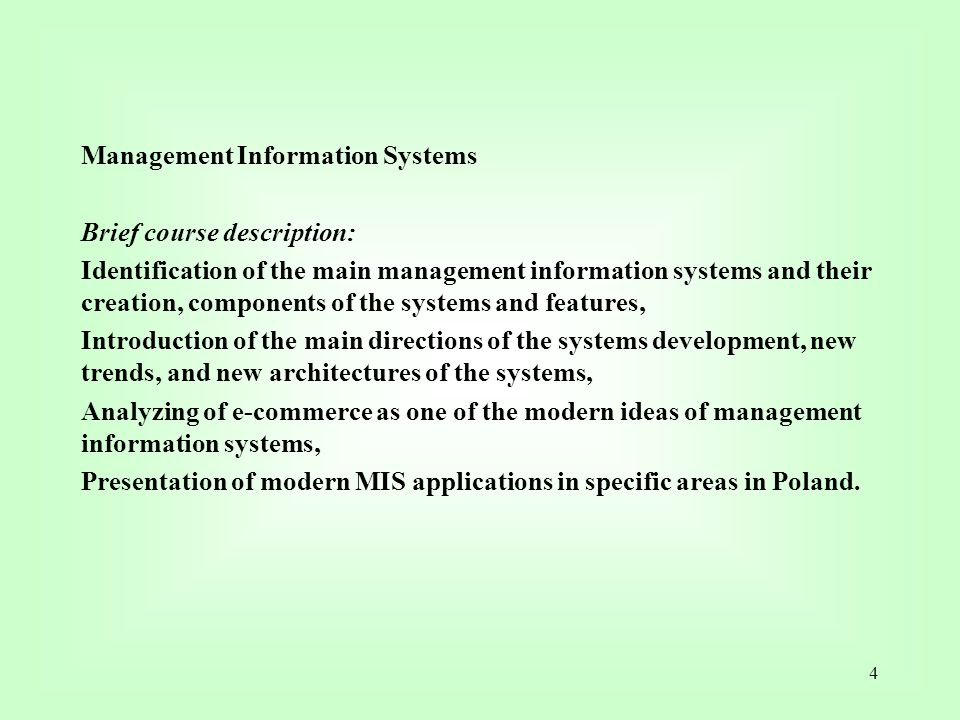 Management Information Systems Brief course description: Identification of the main management information systems and their creation, components of the systems and features, Introduction of the main directions of the systems development, new trends, and new architectures of the systems, Analyzing of e-commerce as one of the modern ideas of management information systems, Presentation of modern MIS applications in specific areas in Poland.