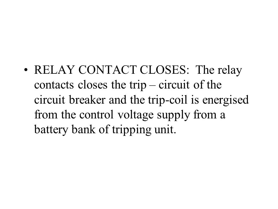 RELAY CONTACT CLOSES: The relay contacts closes the trip – circuit of the circuit breaker and the trip-coil is energised from the control voltage supply from a battery bank of tripping unit.
