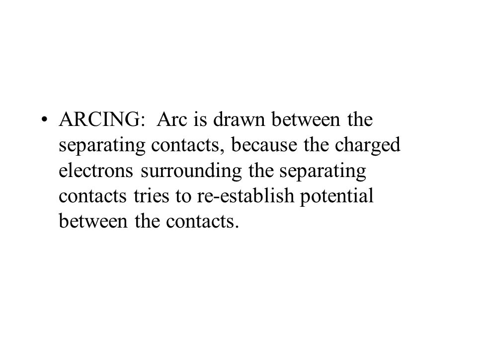 ARCING: Arc is drawn between the separating contacts, because the charged electrons surrounding the separating contacts tries to re-establish potential between the contacts.