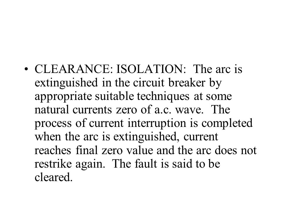 CLEARANCE: ISOLATION: The arc is extinguished in the circuit breaker by appropriate suitable techniques at some natural currents zero of a.c.