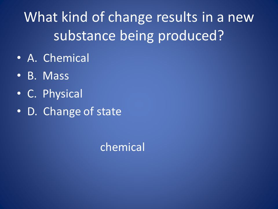 What kind of change results in a new substance being produced