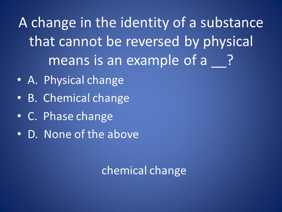 A change in the identity of a substance that cannot be reversed by physical means is an example of a __