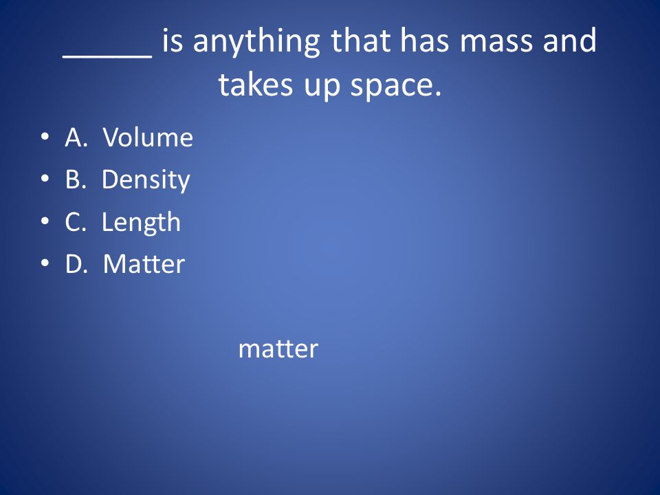 _____ is anything that has mass and takes up space.