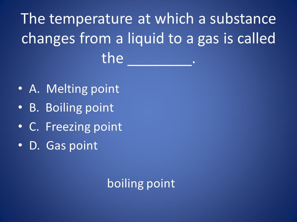 The temperature at which a substance changes from a liquid to a gas is called the ________.