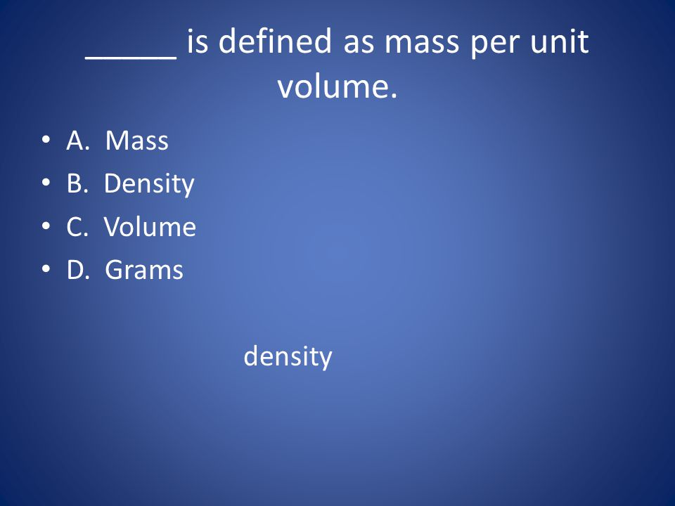 _____ is defined as mass per unit volume.