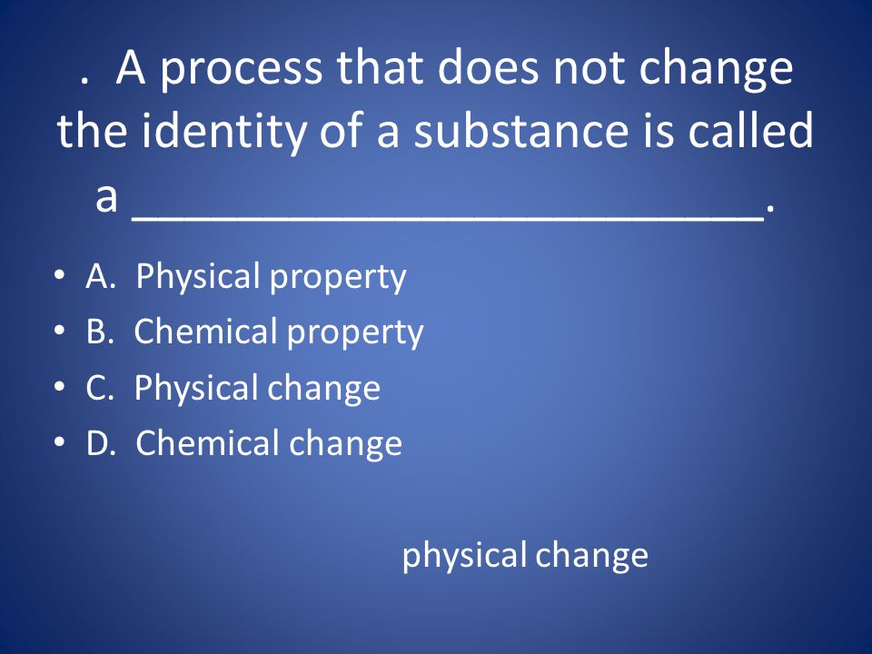 . A process that does not change the identity of a substance is called a ________________________.