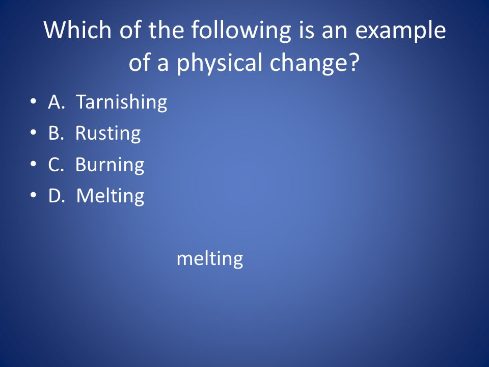 Which of the following is an example of a physical change