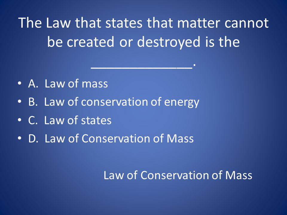 The Law that states that matter cannot be created or destroyed is the _____________.