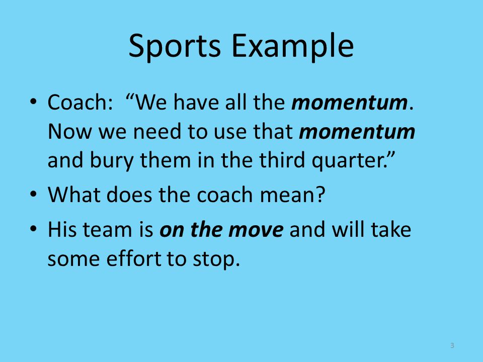 Sports Example Coach: We have all the momentum. Now we need to use that momentum and bury them in the third quarter.