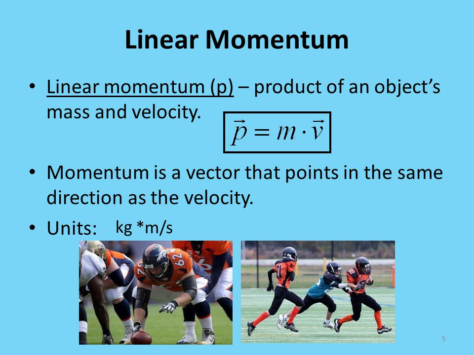 Linear Momentum Linear momentum (p) – product of an object's mass and velocity.