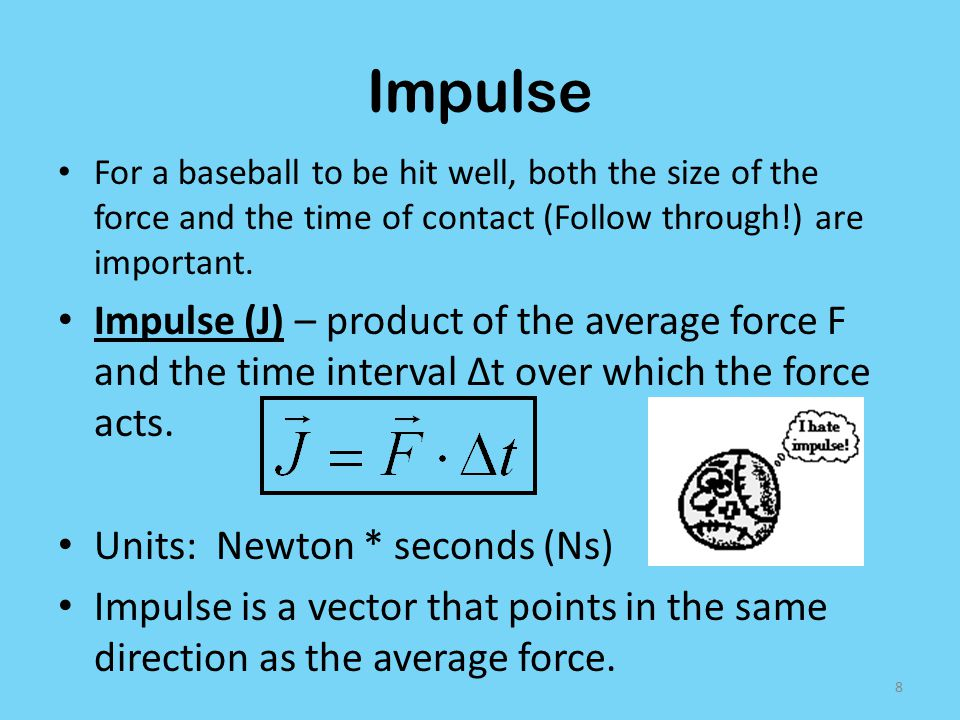 Impulse For a baseball to be hit well, both the size of the force and the time of contact (Follow through!) are important.