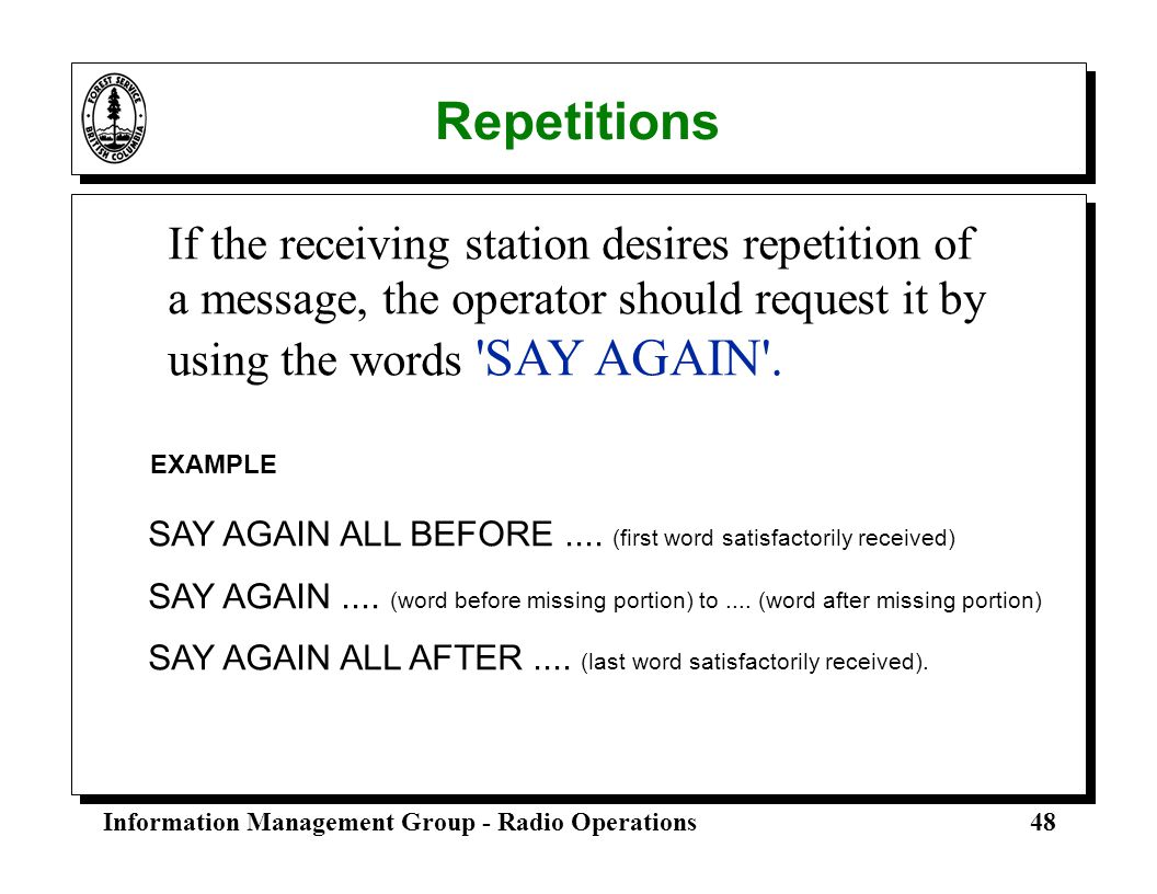 Repetitions If the receiving station desires repetition of a message, the operator should request it by using the words SAY AGAIN .