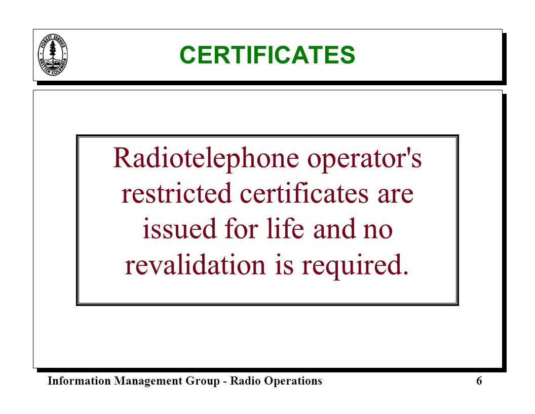 CERTIFICATES Radiotelephone operator s restricted certificates are issued for life and no revalidation is required.