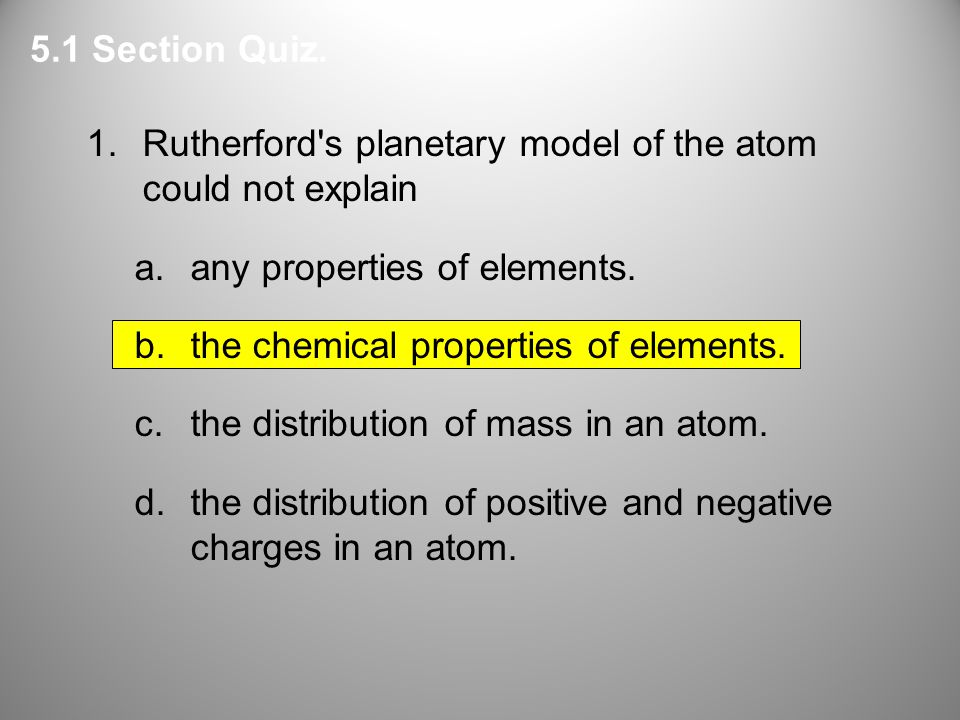 5.1 Section Quiz. 1. Rutherford s planetary model of the atom could not explain. any properties of elements.