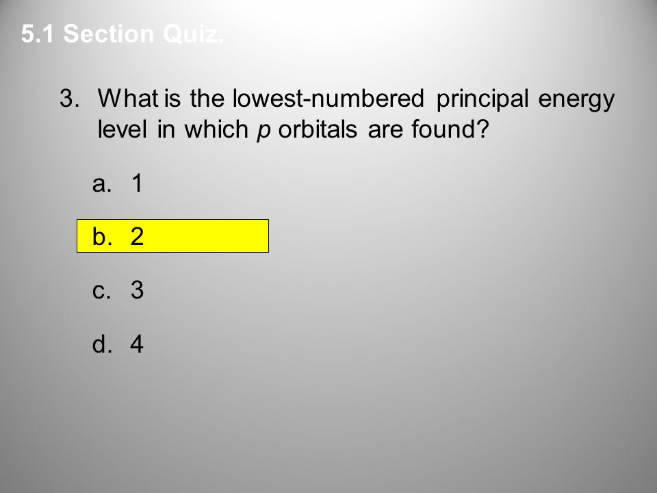 5.1 Section Quiz. 3. What is the lowest-numbered principal energy level in which p orbitals are found