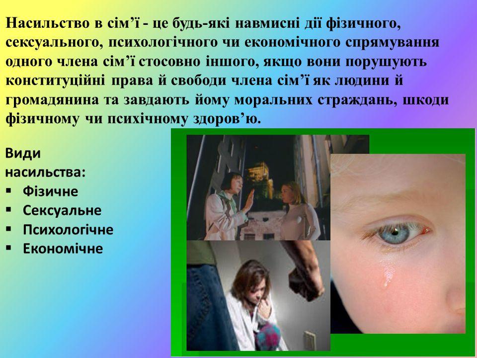 Насильство в сім'ї - це будь-які навмисні дії фізичного, сексуального, психологічного чи економічного спрямування одного члена сім'ї стосовно іншого, якщо вони порушують конституційні права й свободи члена сім'ї як людини й громадянина та завдають йому моральних страждань, шкоди фізичному чи психічному здоров'ю.