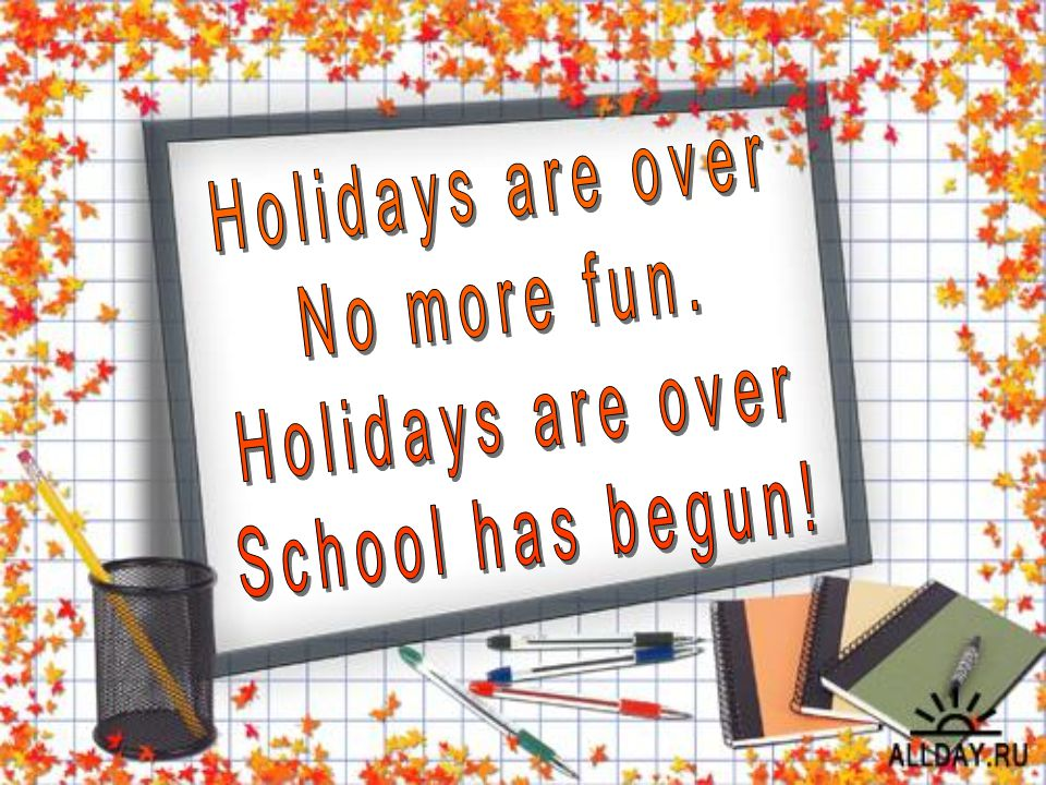 Holidays are over No more fun. School has begun!