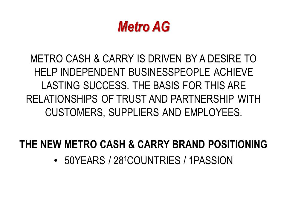 marketing strategy of metro cash I worked at metro cash & carry full-time (more than 5 years) pros fun place to work, friendly coworkers, lots of training and travel, competitive salary, and great performance bonuses.