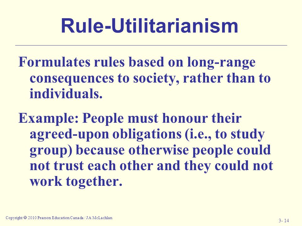 Rule-Utilitarianism Formulates rules based on long-range consequences to society, rather than to individuals.