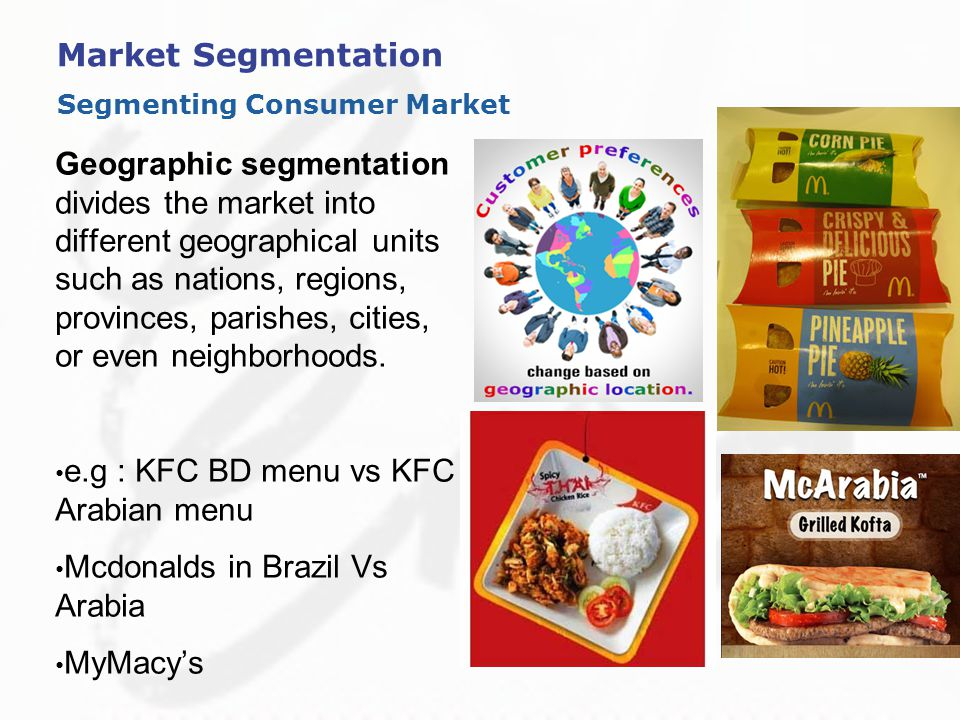 "geographic segmentation of mcdonalds Market segmentation example for fast food   ""you be good today and we will go to mcdonald's (or wherever) later"" and in terms of a special treat, usually a ."