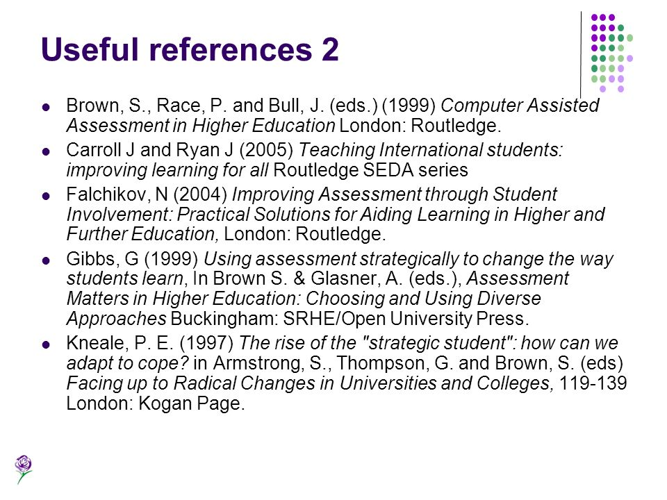Useful references 2 Brown, S., Race, P. and Bull, J. (eds.) (1999) Computer Assisted Assessment in Higher Education London: Routledge.