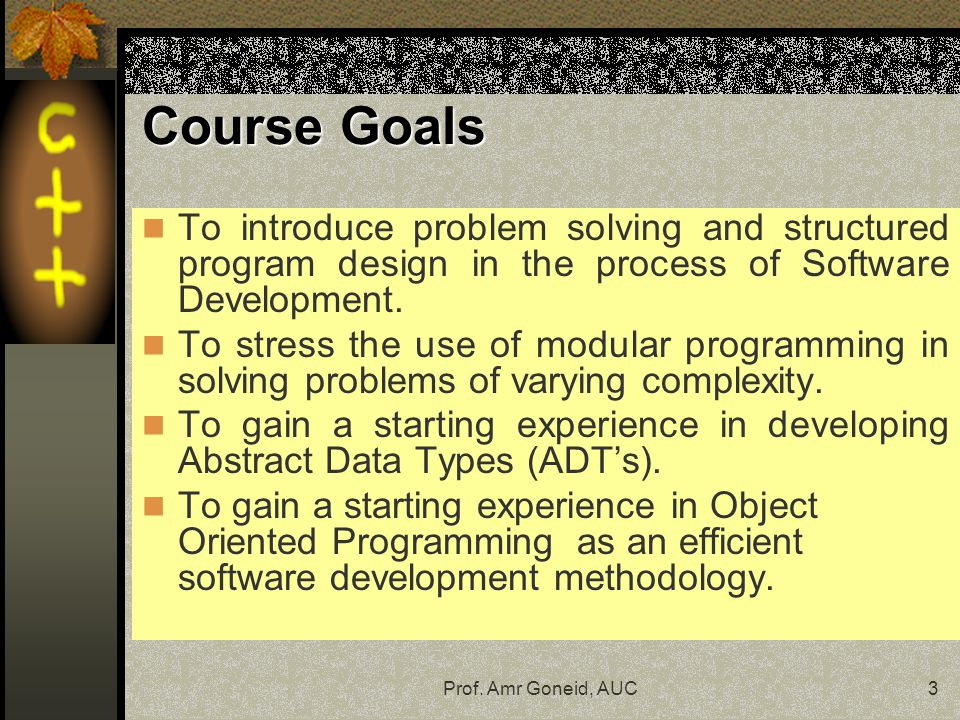 Course Goals To introduce problem solving and structured program design in the process of Software Development.