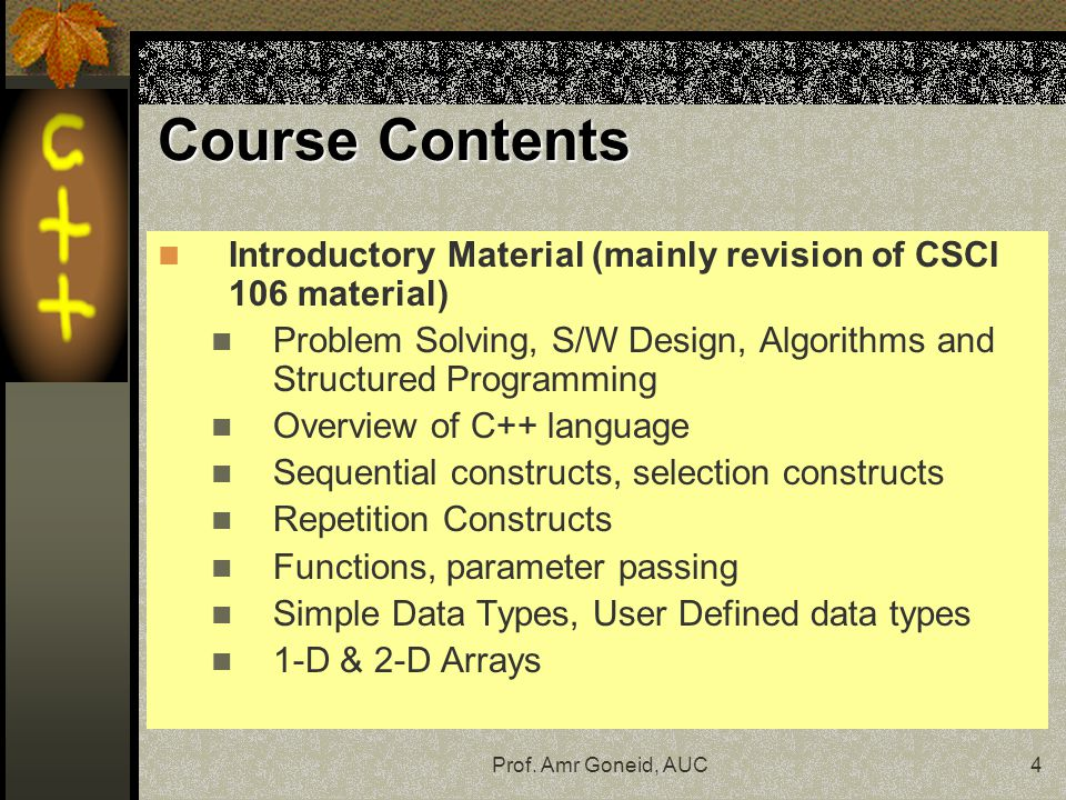 Course Contents Introductory Material (mainly revision of CSCI 106 material) Problem Solving, S/W Design, Algorithms and Structured Programming.