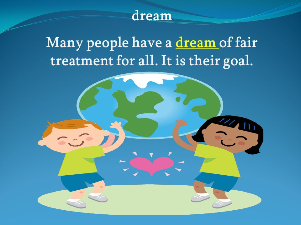 Many people have a dream of fair treatment for all. It is their goal.