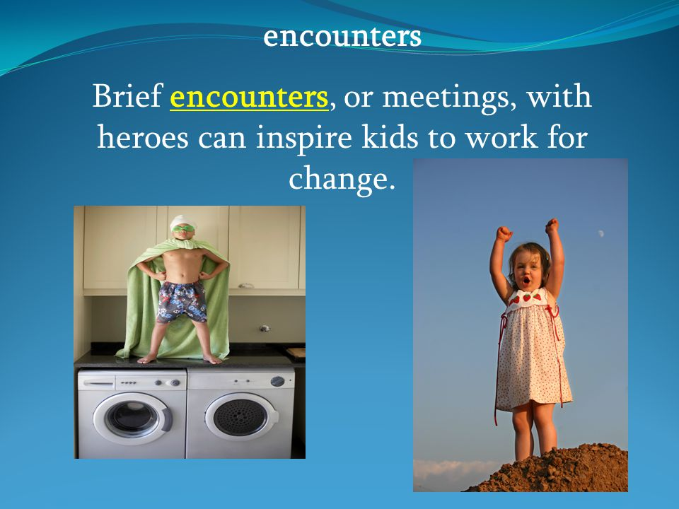 encounters Brief encounters, or meetings, with heroes can inspire kids to work for change.