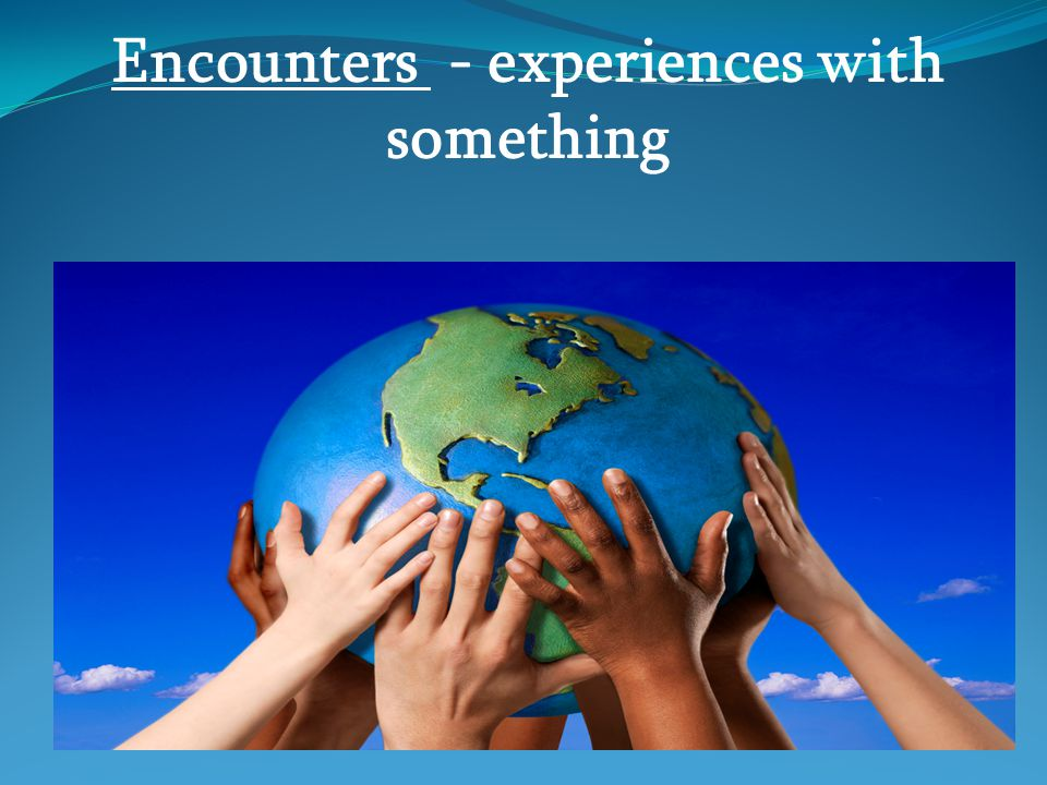 Encounters - experiences with something