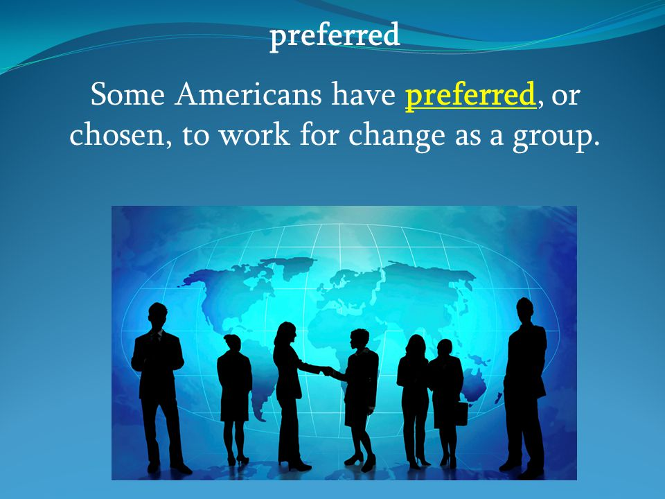 preferred Some Americans have preferred, or chosen, to work for change as a group.