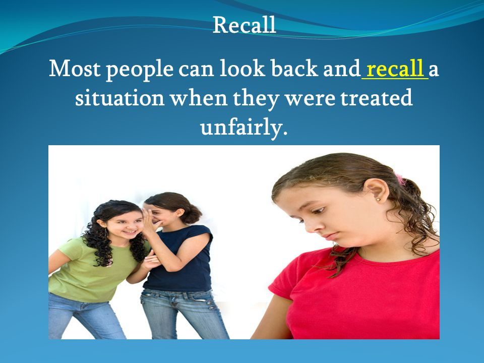 Recall Most people can look back and recall a situation when they were treated unfairly.