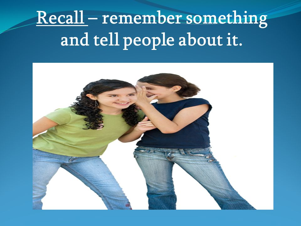 Recall – remember something and tell people about it.