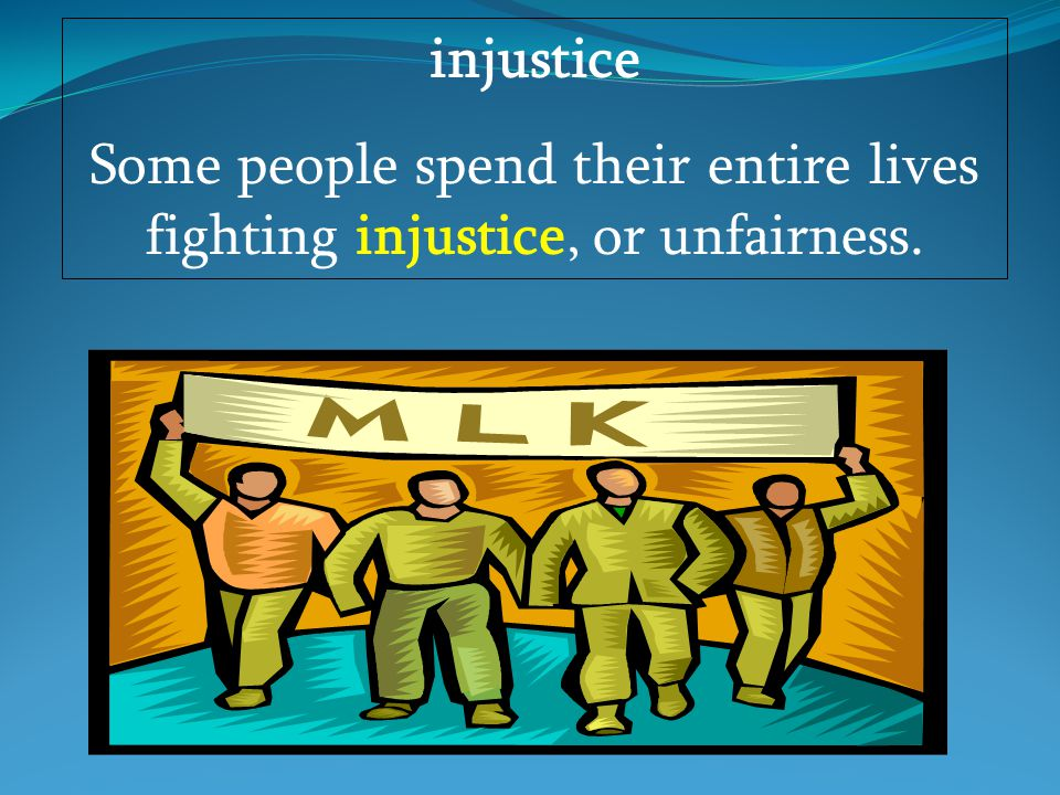 injustice Some people spend their entire lives fighting injustice, or unfairness.