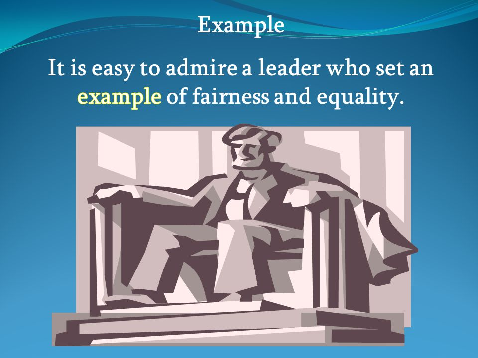 Example It is easy to admire a leader who set an example of fairness and equality.