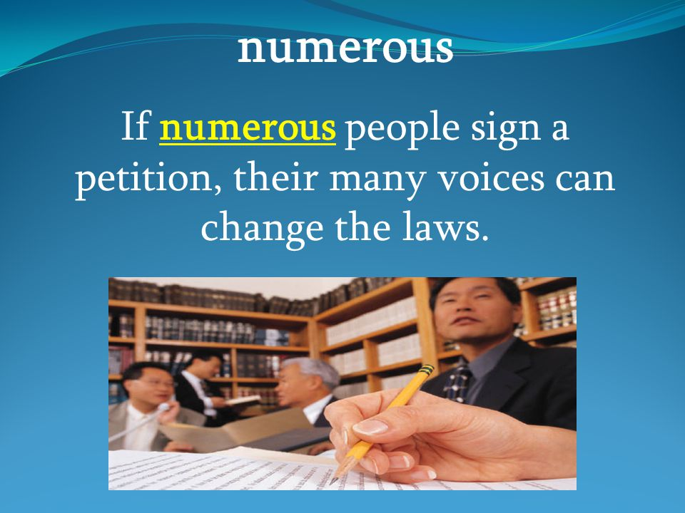 numerous If numerous people sign a petition, their many voices can change the laws.