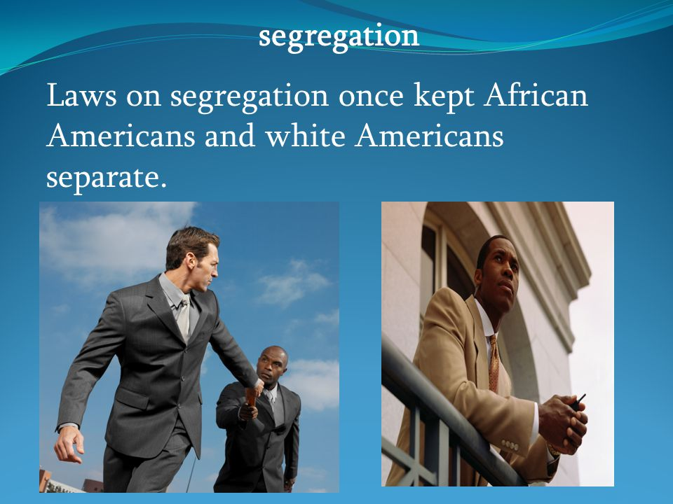 segregation Laws on segregation once kept African Americans and white Americans separate.