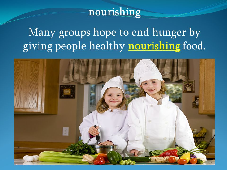 nourishing Many groups hope to end hunger by giving people healthy nourishing food.