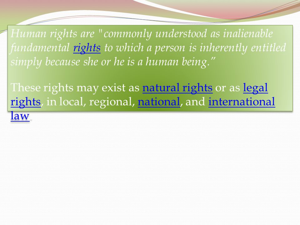 Human rights are commonly understood as inalienable fundamental rights to which a person is inherently entitled simply because she or he is a human being.