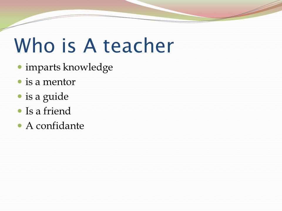 Who is A teacher imparts knowledge is a mentor is a guide Is a friend