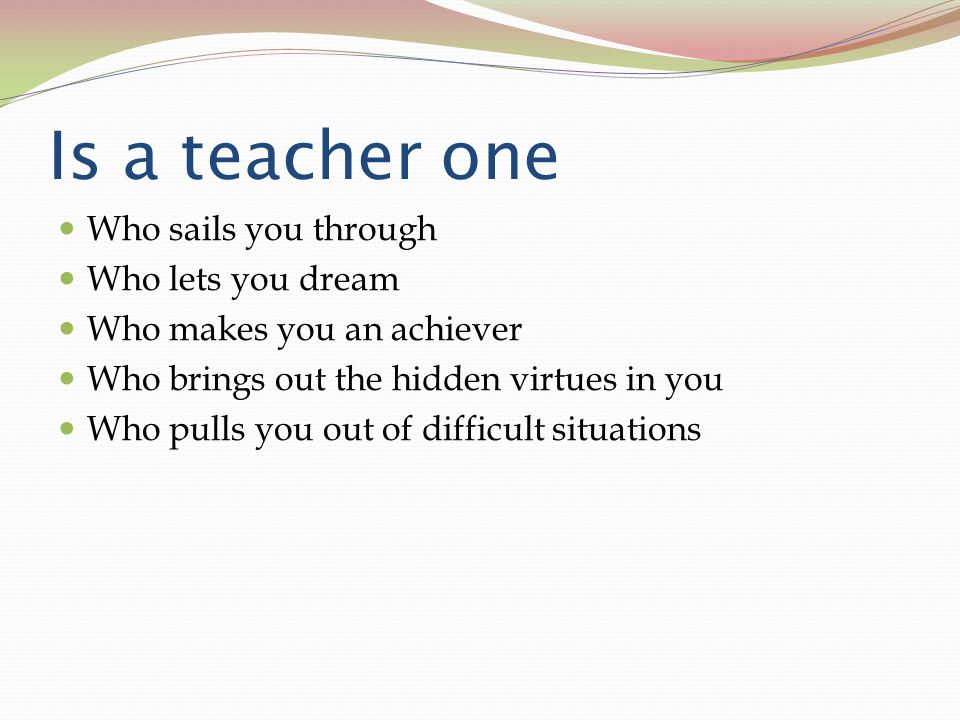 Is a teacher one Who sails you through Who lets you dream