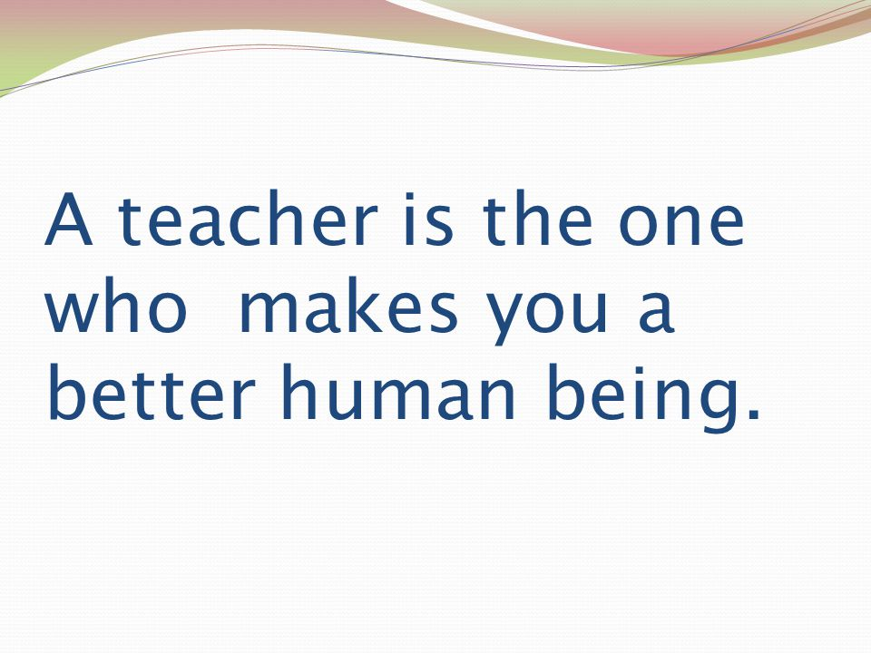 A teacher is the one who makes you a better human being.