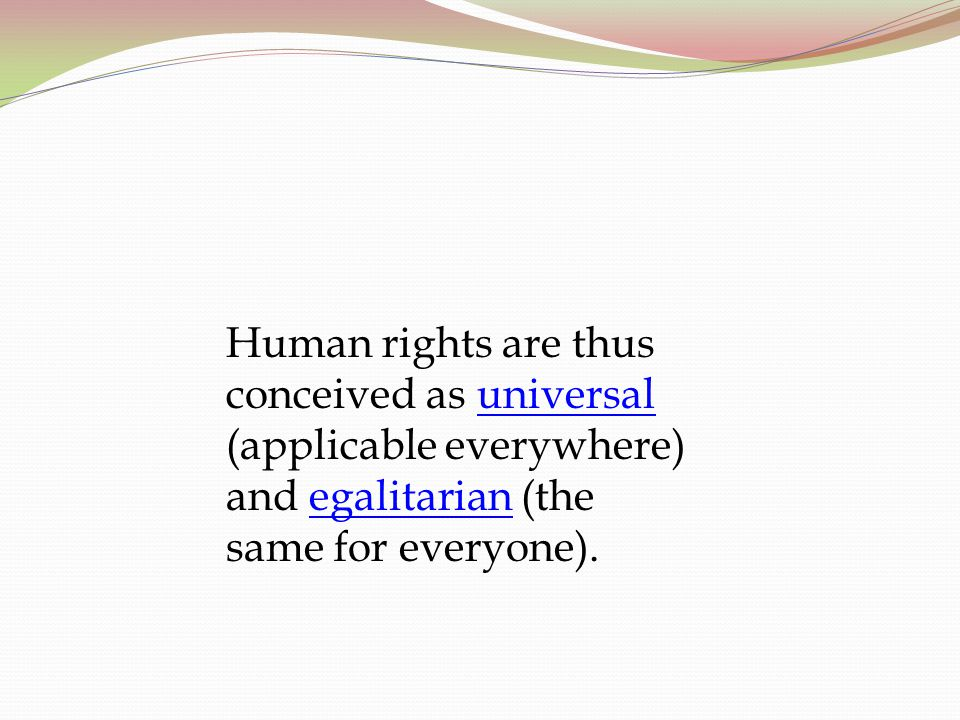 Human rights are thus conceived as universal (applicable everywhere) and egalitarian (the same for everyone).
