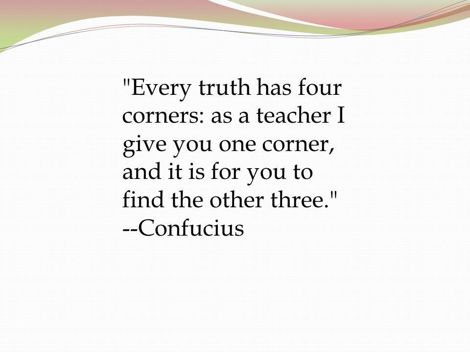 Every truth has four corners: as a teacher I give you one corner, and it is for you to find the other three. --Confucius