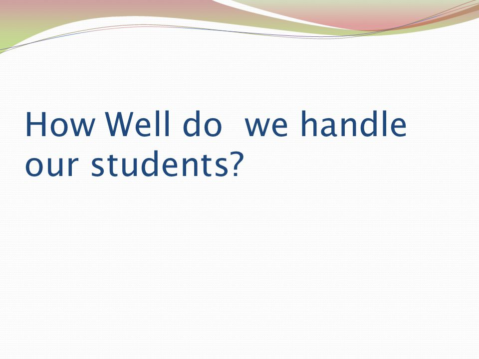 How Well do we handle our students