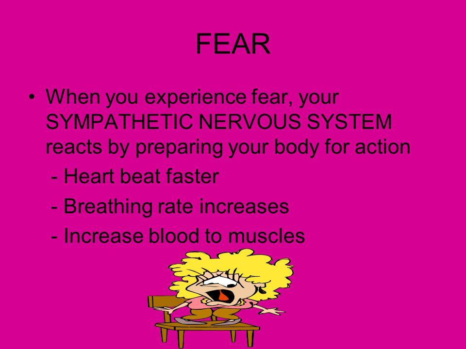 FEAR When you experience fear, your SYMPATHETIC NERVOUS SYSTEM reacts by preparing your body for action.