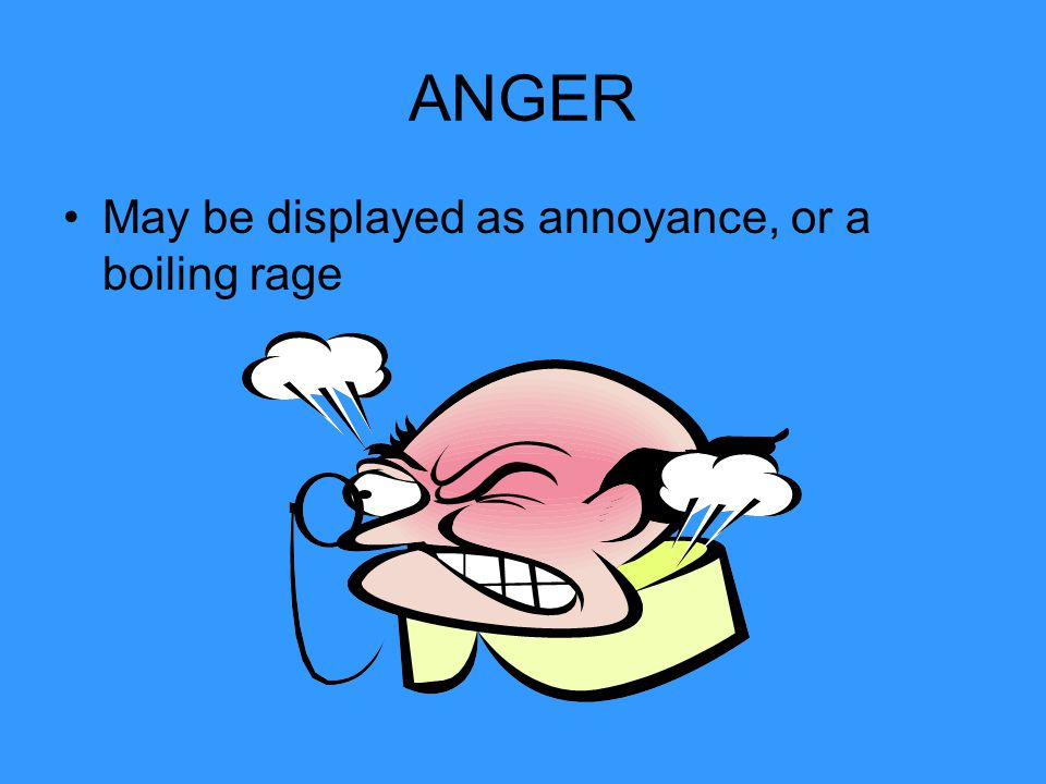 ANGER May be displayed as annoyance, or a boiling rage